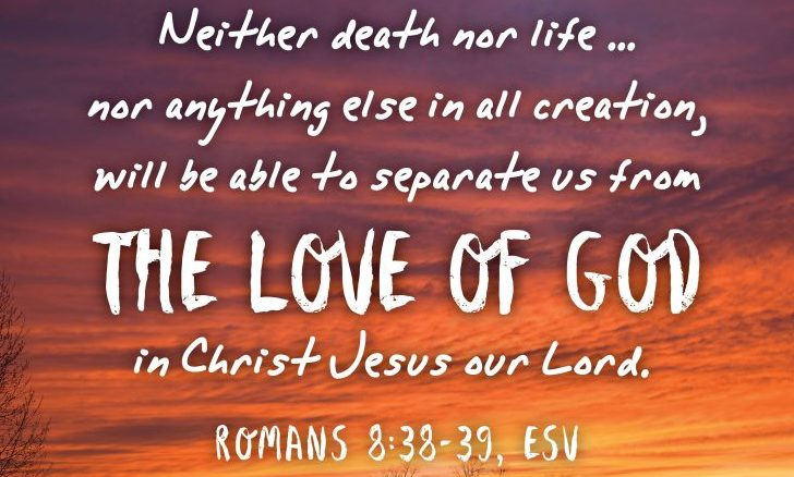 Neither death nor life . . . nor anything else in all creation, will be able to separate us from the love of God in Christ Jesus.""