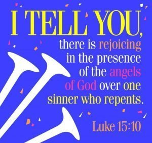 "The words, ""I tell you there is rejoicing in the presence of the angels of God over one sinner who repents."""