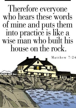 "The words, ""Therefore everyone who hears these words of mine and puts them into practice is like a wise man who built his house on the rock."" above a drawing of a large house on rock beside the sea."